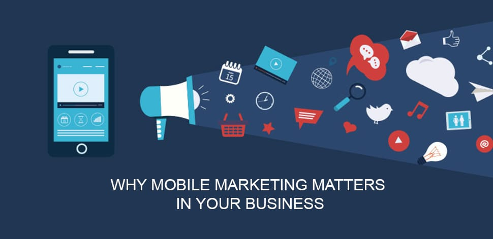 WHY MOBILE MARKETING MATTERS IN YOUR BUSINESS